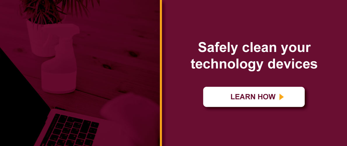 Safely clean your technology devices. Learn More.